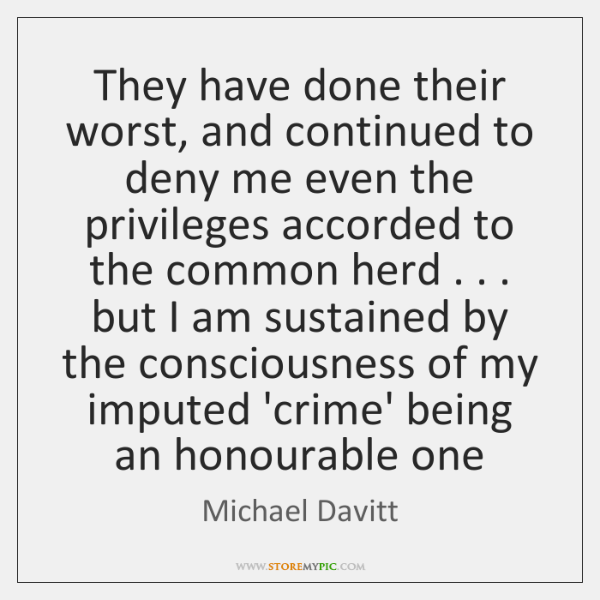 They have done their worst, and continued to deny me even the ...