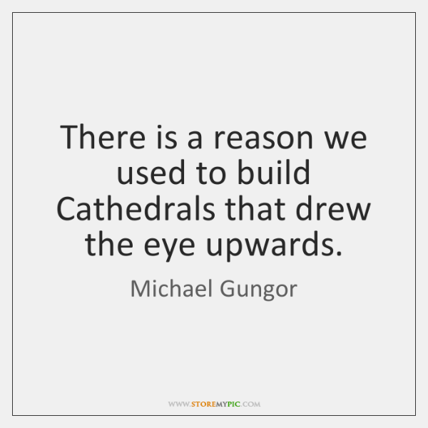 There is a reason we used to build Cathedrals that drew the ...