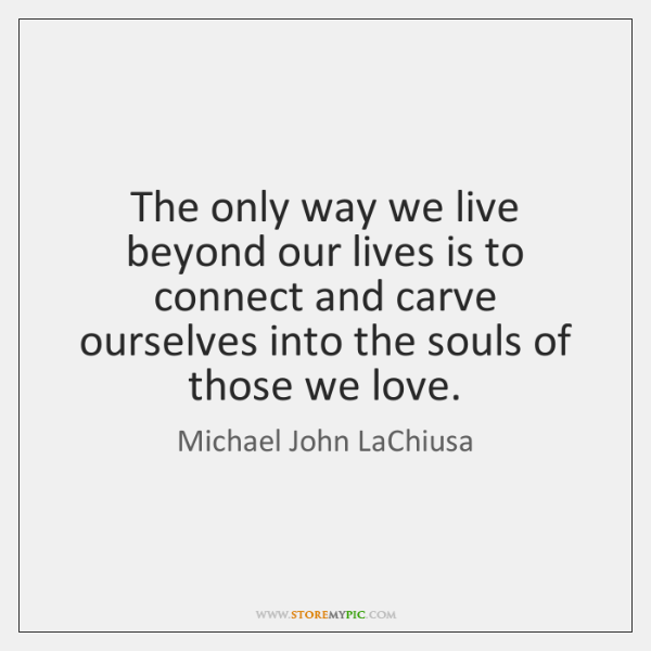 The only way we live beyond our lives is to connect and ...