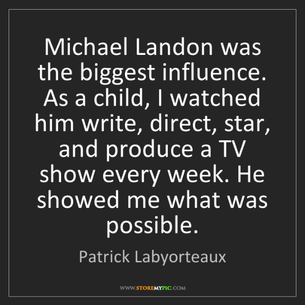 Patrick Labyorteaux: Michael Landon was the biggest influence. As a child,...