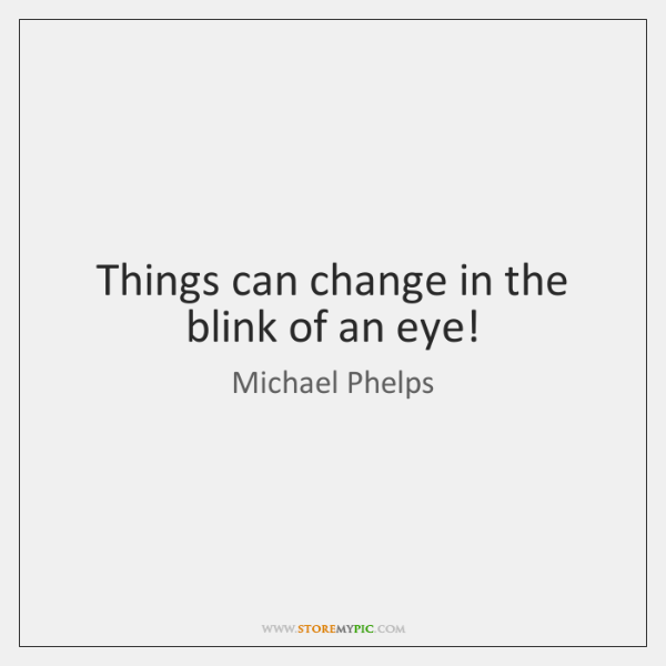 Things can change in the blink of an eye!