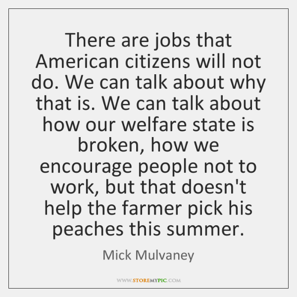 There are jobs that American citizens will not do. We can talk ...