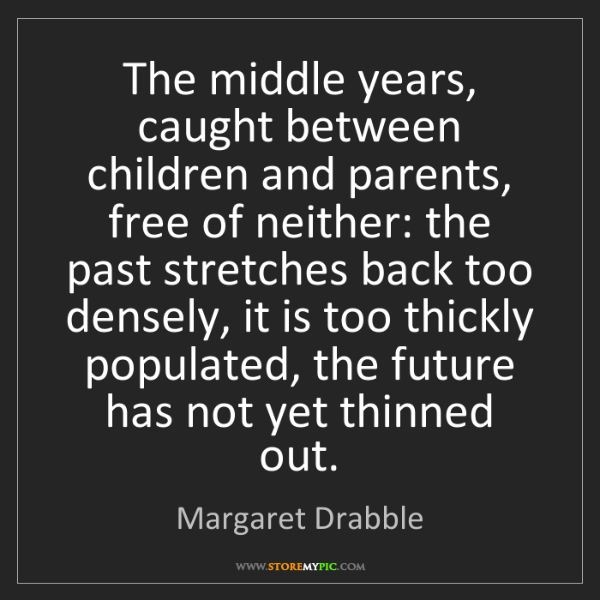 Margaret Drabble: The middle years, caught between children and parents,...