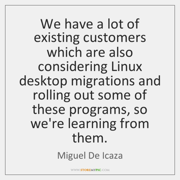 We have a lot of existing customers which are also considering Linux ...
