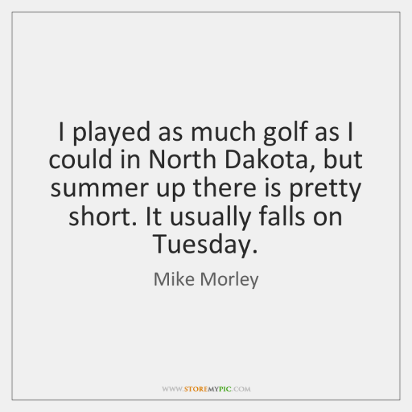 I played as much golf as I could in North Dakota, but ...
