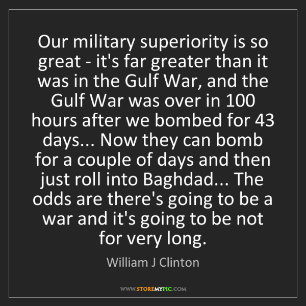 William J Clinton: Our military superiority is so great - it's far greater...