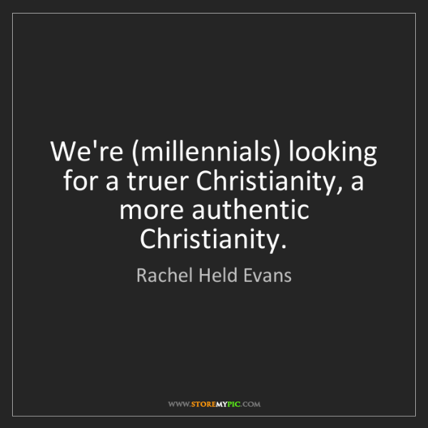 Rachel Held Evans: We're (millennials) looking for a truer Christianity,...