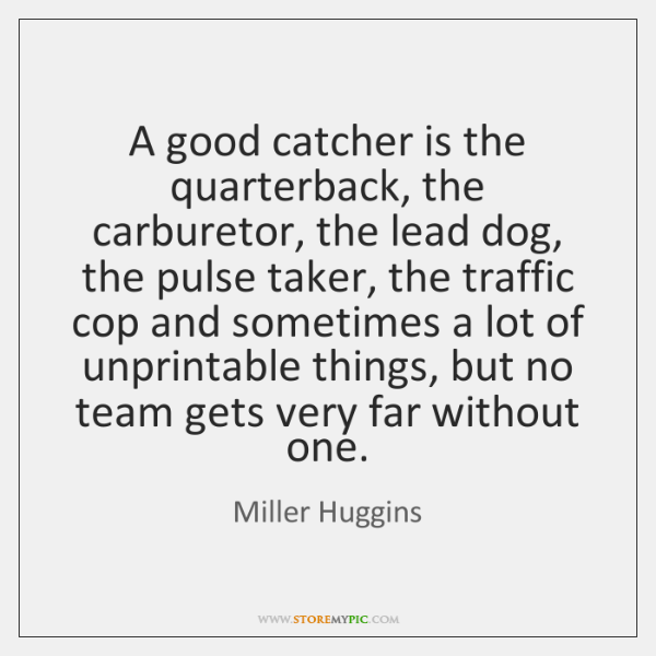 A good catcher is the quarterback, the carburetor, the lead dog, the ...