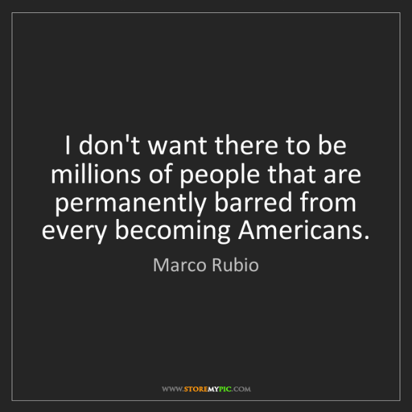 Marco Rubio: I don't want there to be millions of people that are...