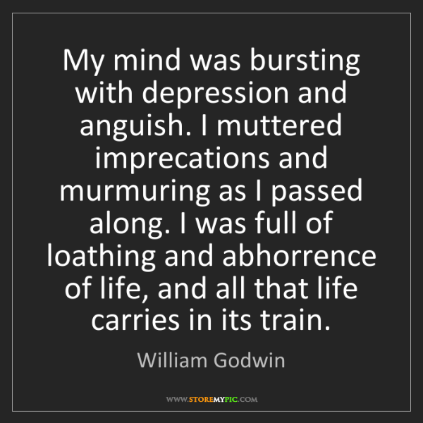 William Godwin: My mind was bursting with depression and anguish. I muttered...