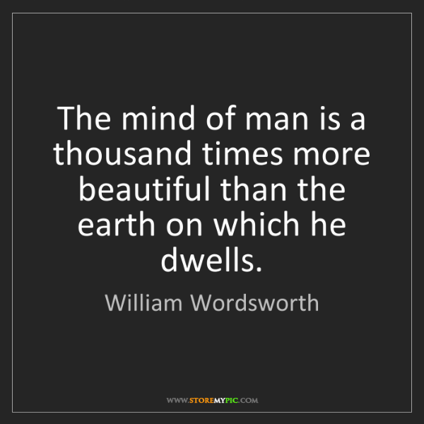 William Wordsworth: The mind of man is a thousand times more beautiful than...