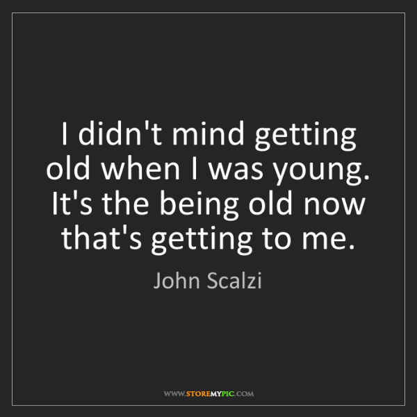John Scalzi: I didn't mind getting old when I was young. It's the...