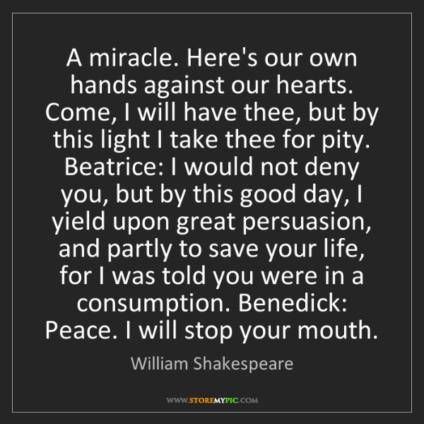 William Shakespeare: A miracle. Here's our own hands against our hearts. Come,...