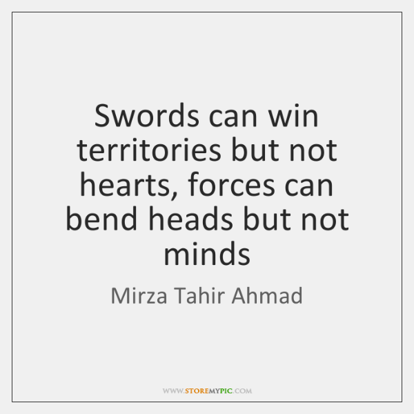 Swords can win territories but not hearts, forces can bend heads but ...