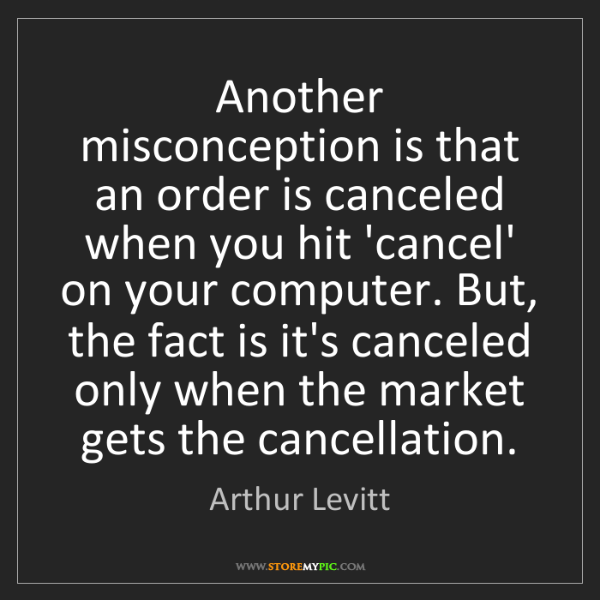 Arthur Levitt: Another misconception is that an order is canceled when...