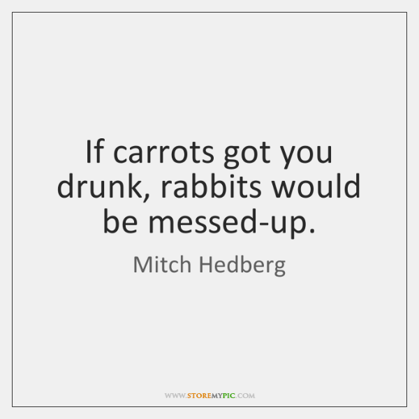 If carrots got you drunk, rabbits would be messed-up.