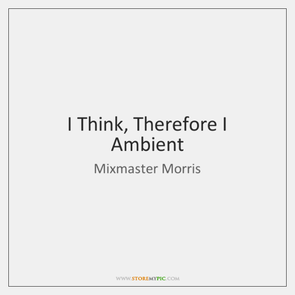I Think, Therefore I Ambient