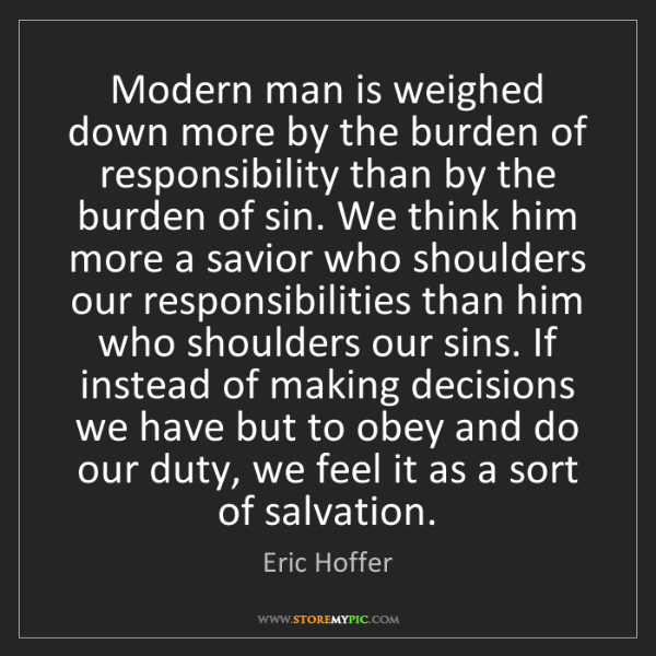 Eric Hoffer: Modern man is weighed down more by the burden of responsibility...