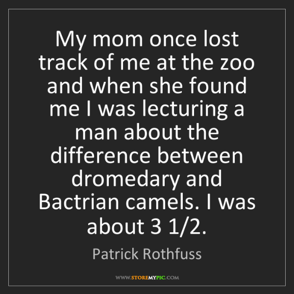 Patrick Rothfuss: My mom once lost track of me at the zoo and when she...