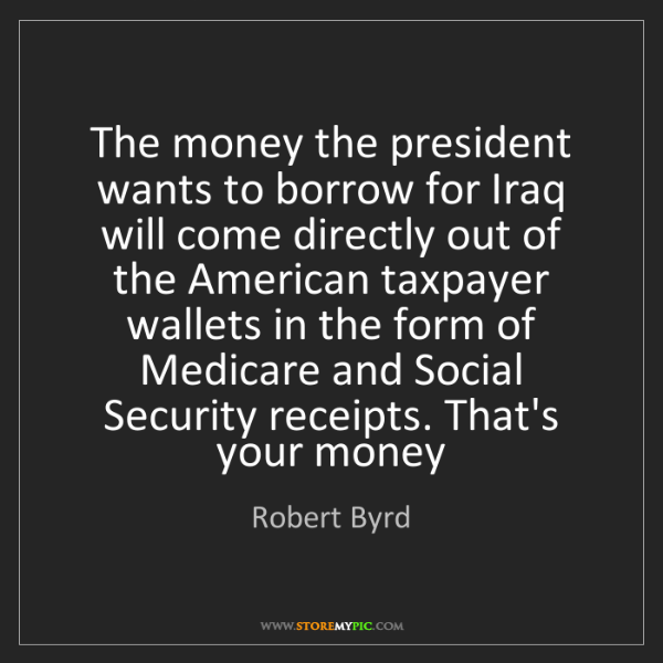 Robert Byrd: The money the president wants to borrow for Iraq will...