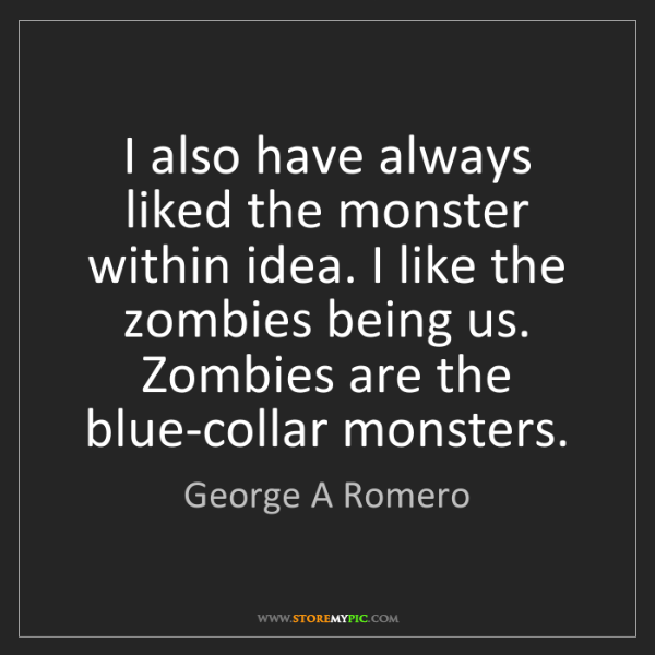 George A Romero: I also have always liked the monster within idea. I like...