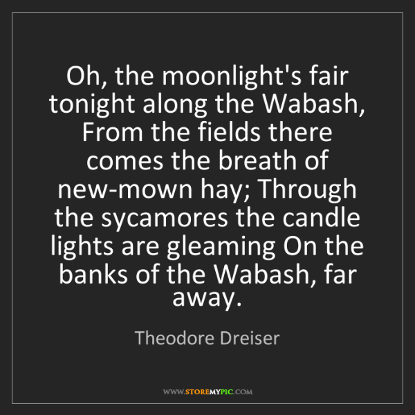 Theodore Dreiser: Oh, the moonlight's fair tonight along the Wabash, From...