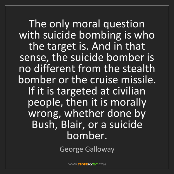 George Galloway: The only moral question with suicide bombing is who the...