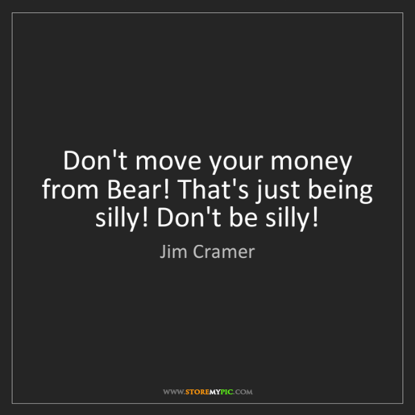 Jim Cramer: Don't move your money from Bear! That's just being silly!...