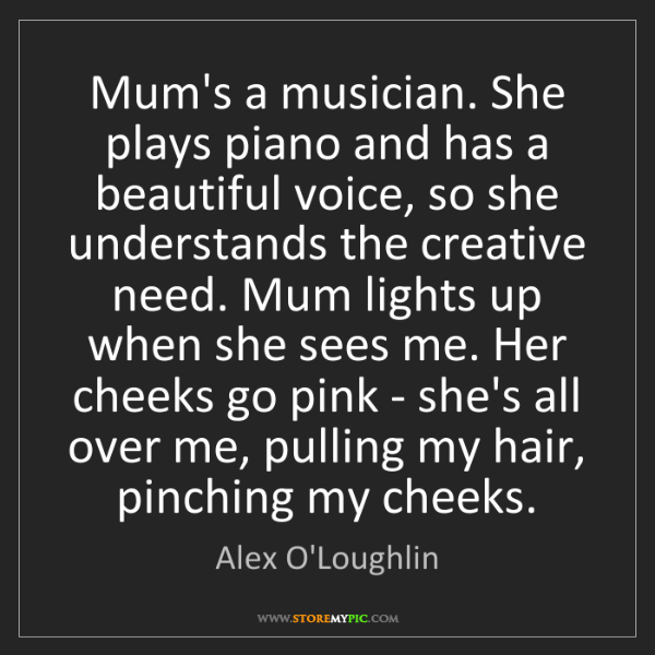 Alex O'Loughlin: Mum's a musician. She plays piano and has a beautiful...