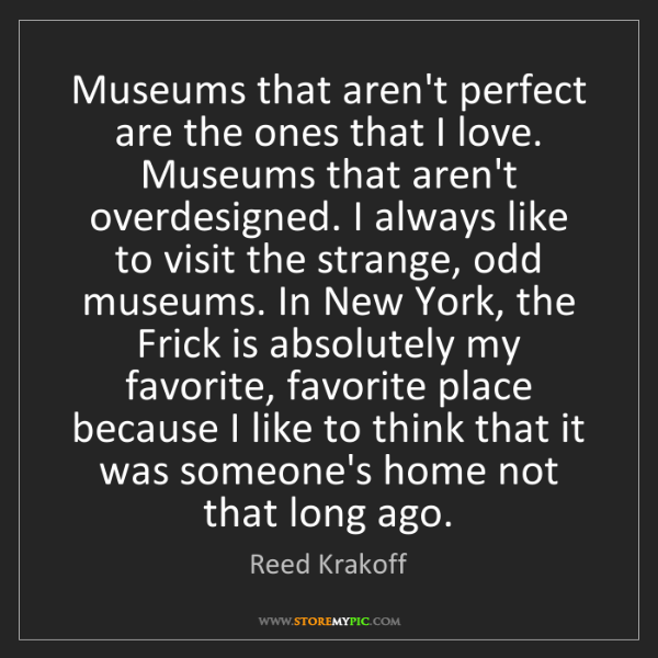 Reed Krakoff: Museums that aren't perfect are the ones that I love....