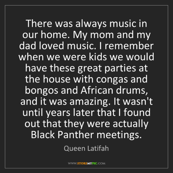 Queen Latifah: There was always music in our home. My mom and my dad...