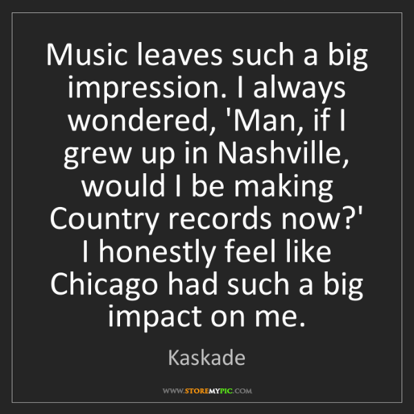 Kaskade: Music leaves such a big impression. I always wondered,...