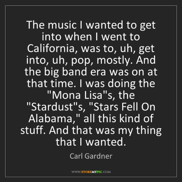 Carl Gardner: The music I wanted to get into when I went to California,...