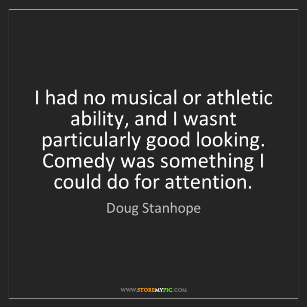 Doug Stanhope: I had no musical or athletic ability, and I wasnt particularly...
