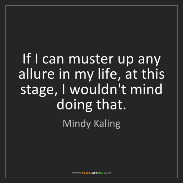 Mindy Kaling: If I can muster up any allure in my life, at this stage,...