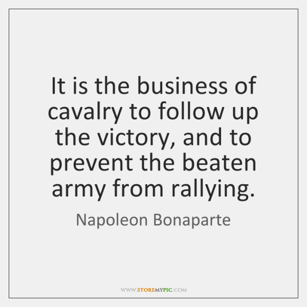 It is the business of cavalry to follow up the victory, and ...