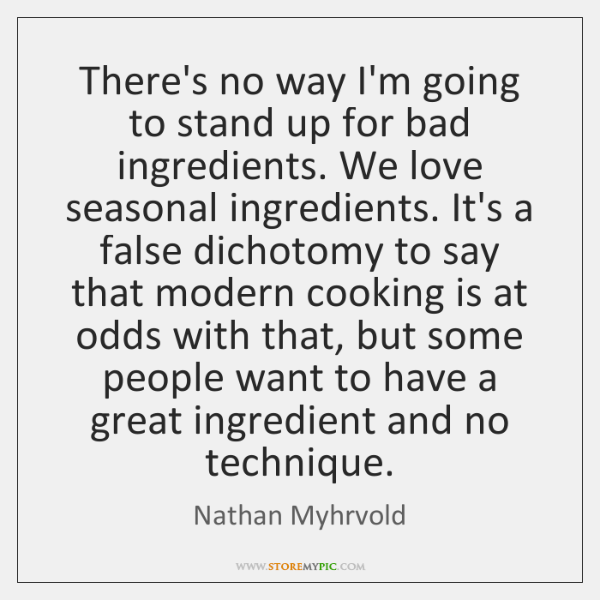 There's no way I'm going to stand up for bad ingredients. We ...