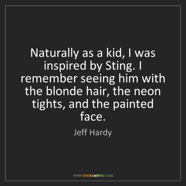 Jeff Hardy: Naturally as a kid, I was inspired by Sting. I remember...