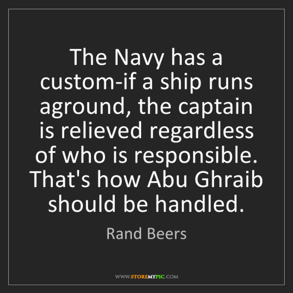 Rand Beers: The Navy has a custom-if a ship runs aground, the captain...