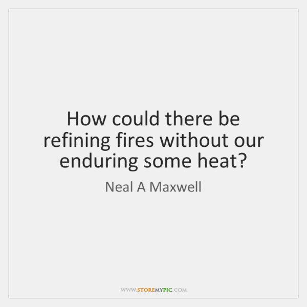 How could there be refining fires without our enduring some heat?