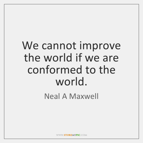 We cannot improve the world if we are conformed to the world.