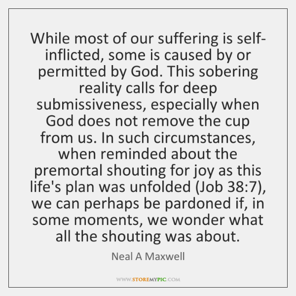 While most of our suffering is self- inflicted, some is caused by ...