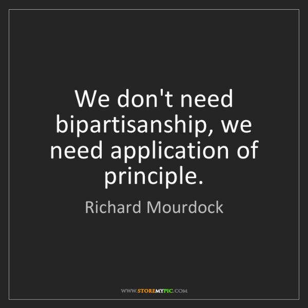 Richard Mourdock: We don't need bipartisanship, we need application of...