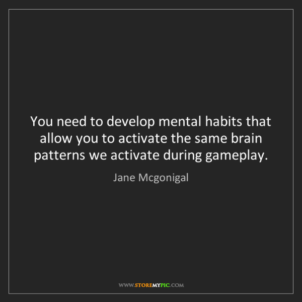 Jane Mcgonigal: You need to develop mental habits that allow you to activate...