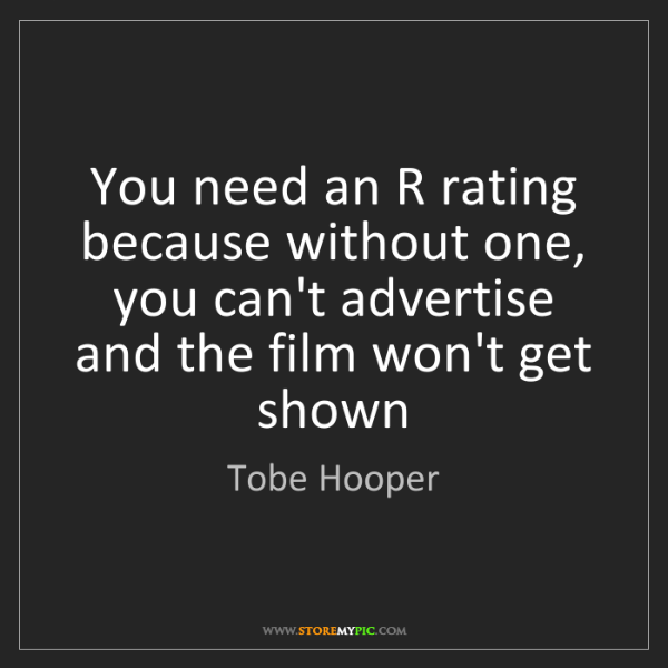 Tobe Hooper: You need an R rating because without one, you can't advertise...