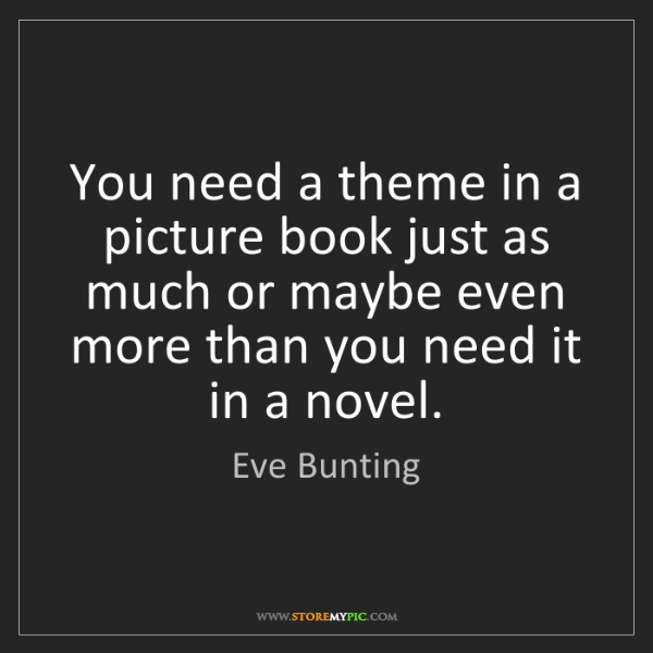 Eve Bunting: You need a theme in a picture book just as much or maybe...