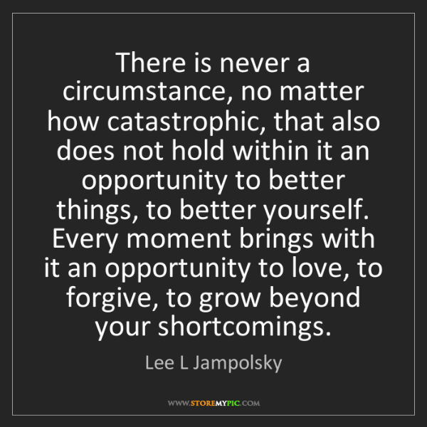Lee L Jampolsky: There is never a circumstance, no matter how catastrophic,...