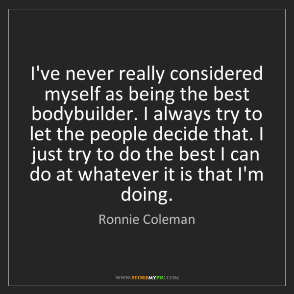 Ronnie Coleman: I've never really considered myself as being the best...