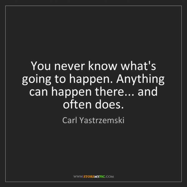 Carl Yastrzemski: You never know what's going to happen. Anything can happen...