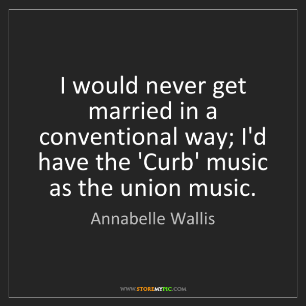 Annabelle Wallis: I would never get married in a conventional way; I'd...